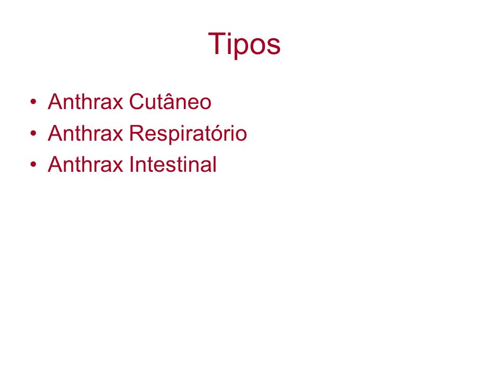 Tipos Anthrax Cutâneo Anthrax Respiratório Anthrax Intestinal