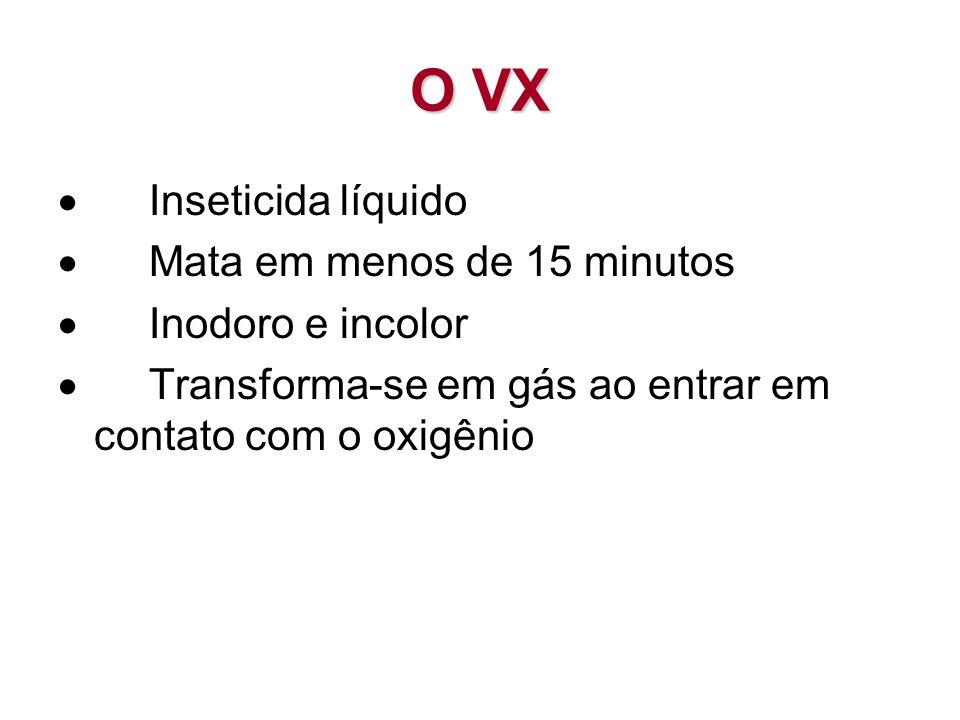O VX Inseticida líquido Mata em menos de 15 minutos Inodoro e incolor Transforma-se em gás ao entrar em contato com o oxigênio