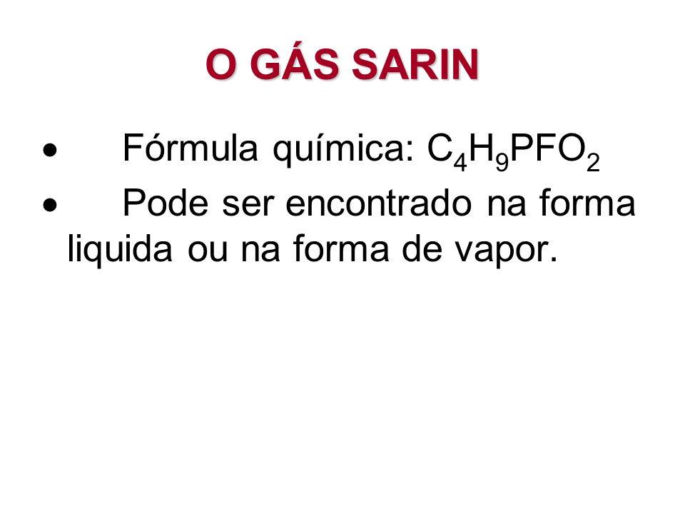O GÁS SARIN Fórmula química: C 4 H 9 PFO 2 Pode ser encontrado na forma liquida ou na forma de vapor.