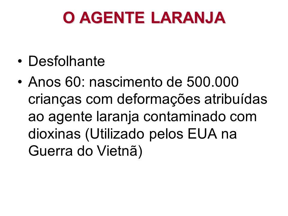 O AGENTE LARANJA Desfolhante Anos 60: nascimento de 500.000 crianças com deformações atribuídas ao agente laranja contaminado com dioxinas (Utilizado