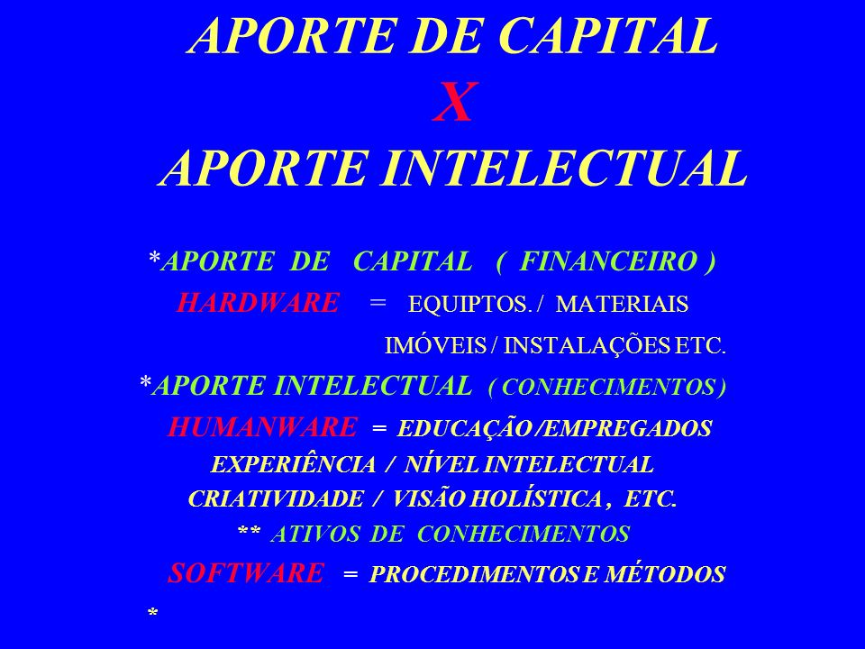 APORTE DE CAPITAL X APORTE INTELECTUAL *APORTE DE CAPITAL ( FINANCEIRO ) HARDWARE = EQUIPTOS.