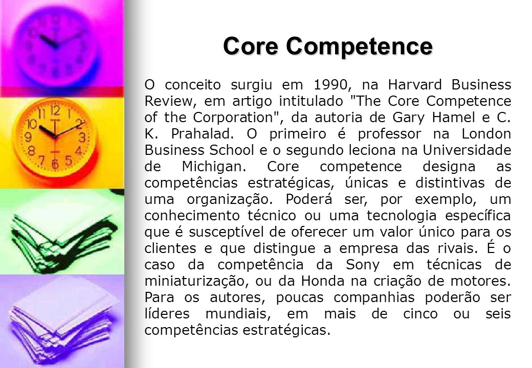 Core Competence O conceito surgiu em 1990, na Harvard Business Review, em artigo intitulado The Core Competence of the Corporation , da autoria de Gary Hamel e C.