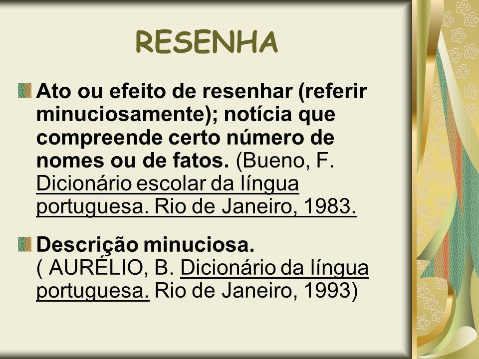 RESENHA Ato ou efeito de resenhar (referir minuciosamente); notícia que compreende certo número de nomes ou de fatos. (Bueno, F. Dicionário escolar da