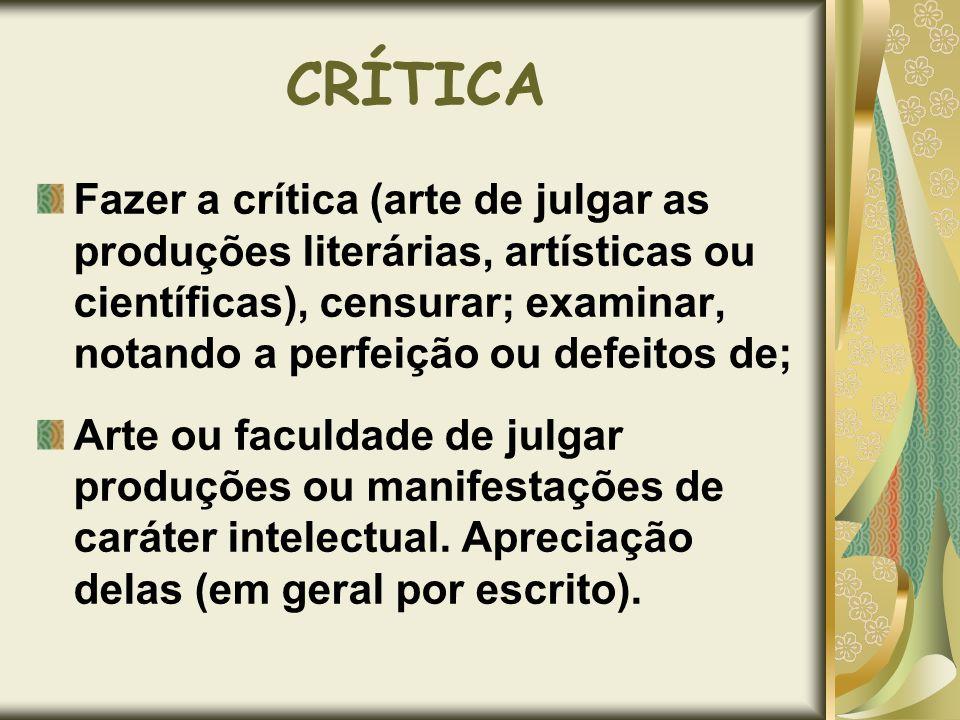 CRÍTICA Fazer a crítica (arte de julgar as produções literárias, artísticas ou científicas), censurar; examinar, notando a perfeição ou defeitos de; A