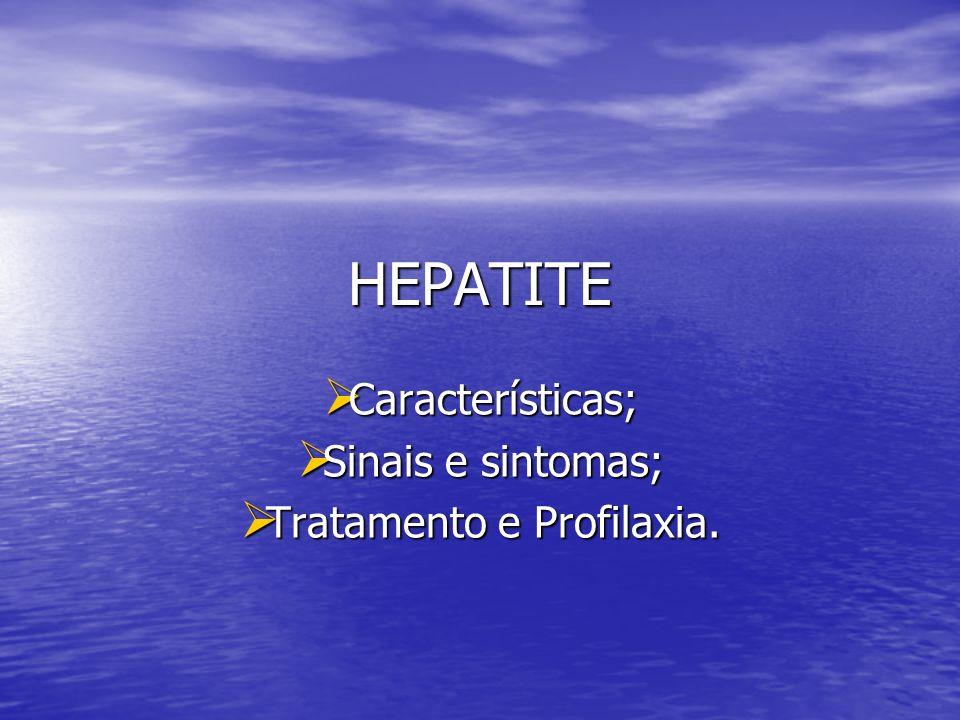 HEPATITE Características; Sinais e sintomas; Tratamento e Profilaxia.
