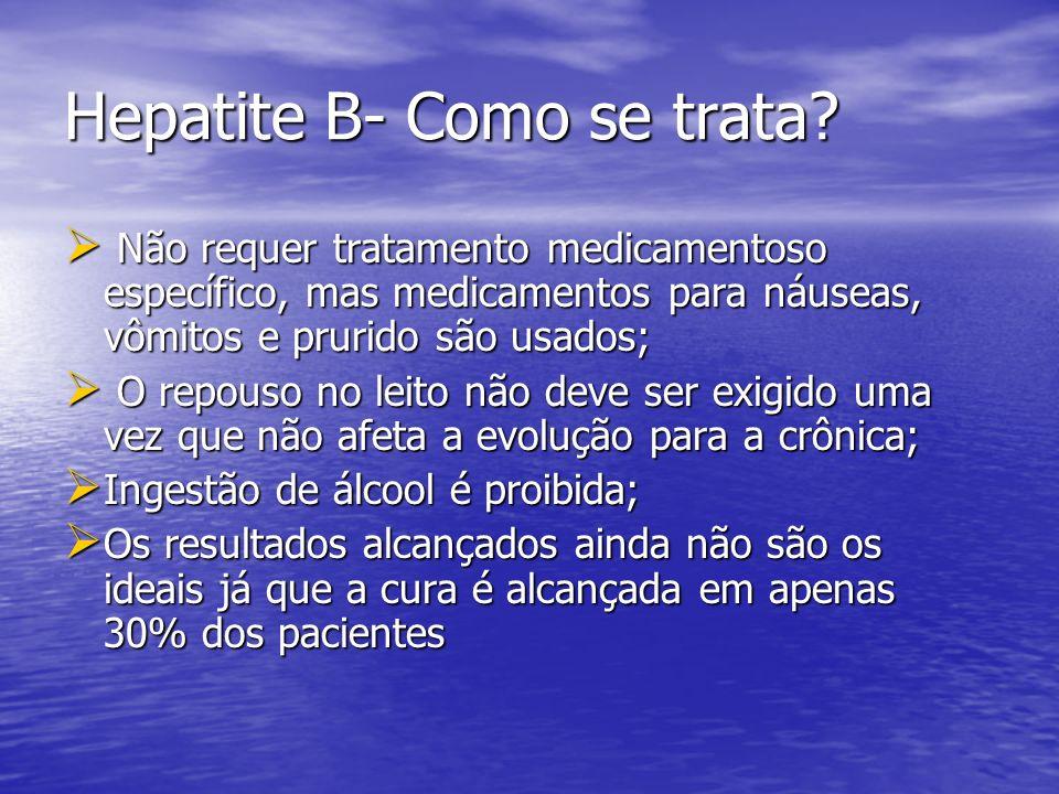Hepatite B- Como se trata? Não requer tratamento medicamentoso específico, mas medicamentos para náuseas, vômitos e prurido são usados; Não requer tra