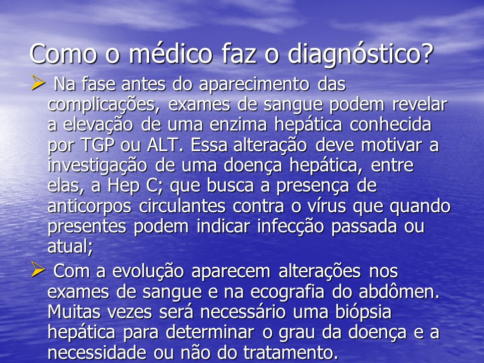 Como o médico faz o diagnóstico? Na fase antes do aparecimento das complicações, exames de sangue podem revelar a elevação de uma enzima hepática conh