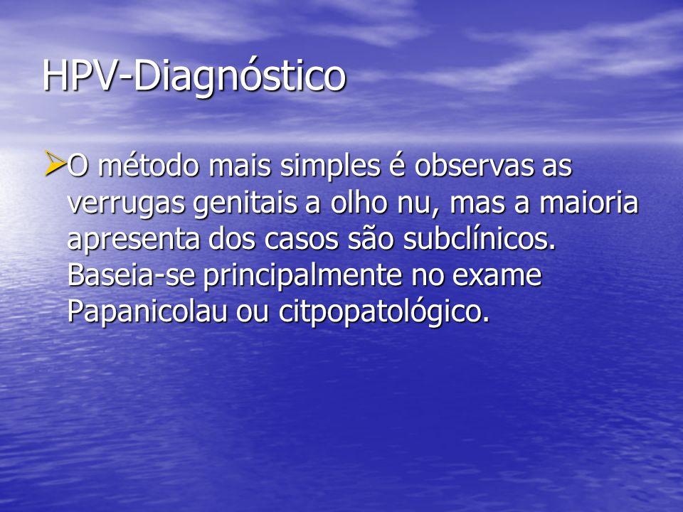 HPV-Diagnóstico O método mais simples é observas as verrugas genitais a olho nu, mas a maioria apresenta dos casos são subclínicos. Baseia-se principa