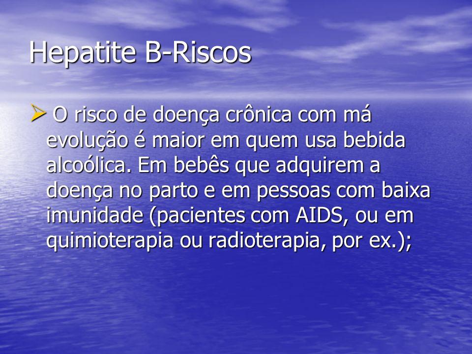 Hepatite B-Riscos O risco de doença crônica com má evolução é maior em quem usa bebida alcoólica. Em bebês que adquirem a doença no parto e em pessoas