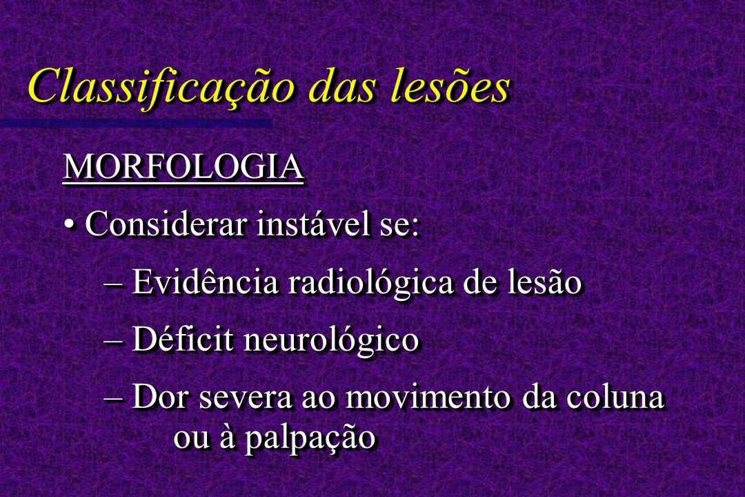 Classificação das lesões MORFOLOGIA Considerar instável se: Considerar instável se: – Evidência radiológica de lesão – Déficit neurológico – Dor severa ao movimento da coluna ou à palpação MORFOLOGIA Considerar instável se: Considerar instável se: – Evidência radiológica de lesão – Déficit neurológico – Dor severa ao movimento da coluna ou à palpação