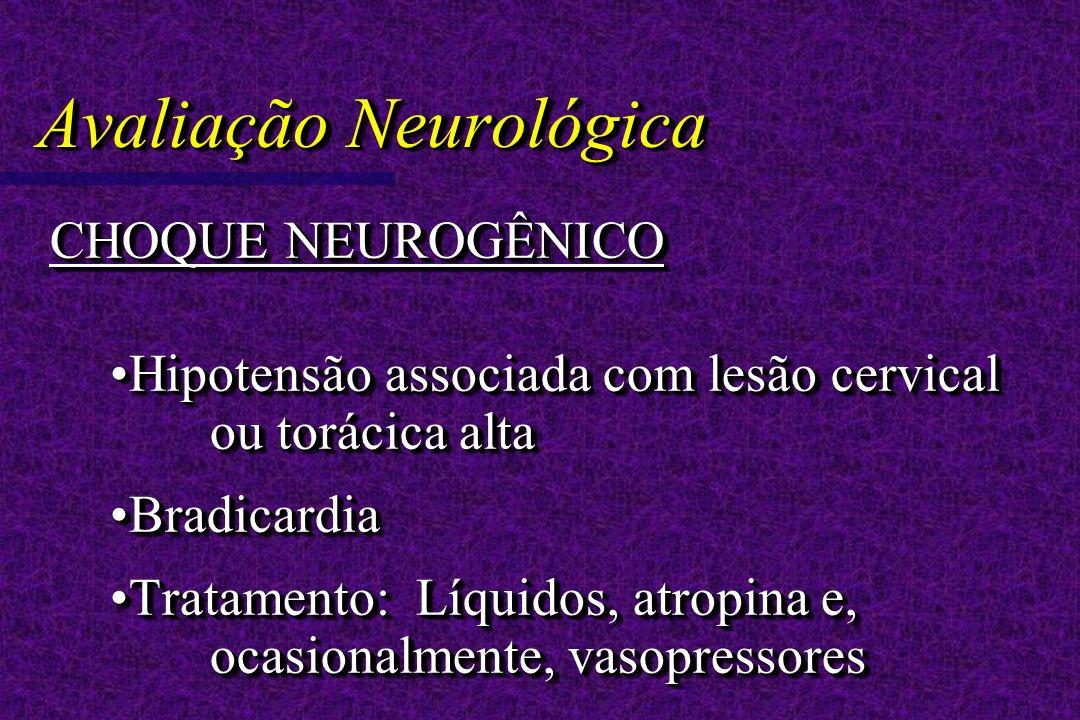 Avaliação Neurológica CHOQUE NEUROGÊNICO Hipotensão associada com lesão cervical ou torácica altaHipotensão associada com lesão cervical ou torácica alta BradicardiaBradicardia Tratamento: Líquidos, atropina e, ocasionalmente, vasopressoresTratamento: Líquidos, atropina e, ocasionalmente, vasopressores CHOQUE NEUROGÊNICO Hipotensão associada com lesão cervical ou torácica altaHipotensão associada com lesão cervical ou torácica alta BradicardiaBradicardia Tratamento: Líquidos, atropina e, ocasionalmente, vasopressoresTratamento: Líquidos, atropina e, ocasionalmente, vasopressores
