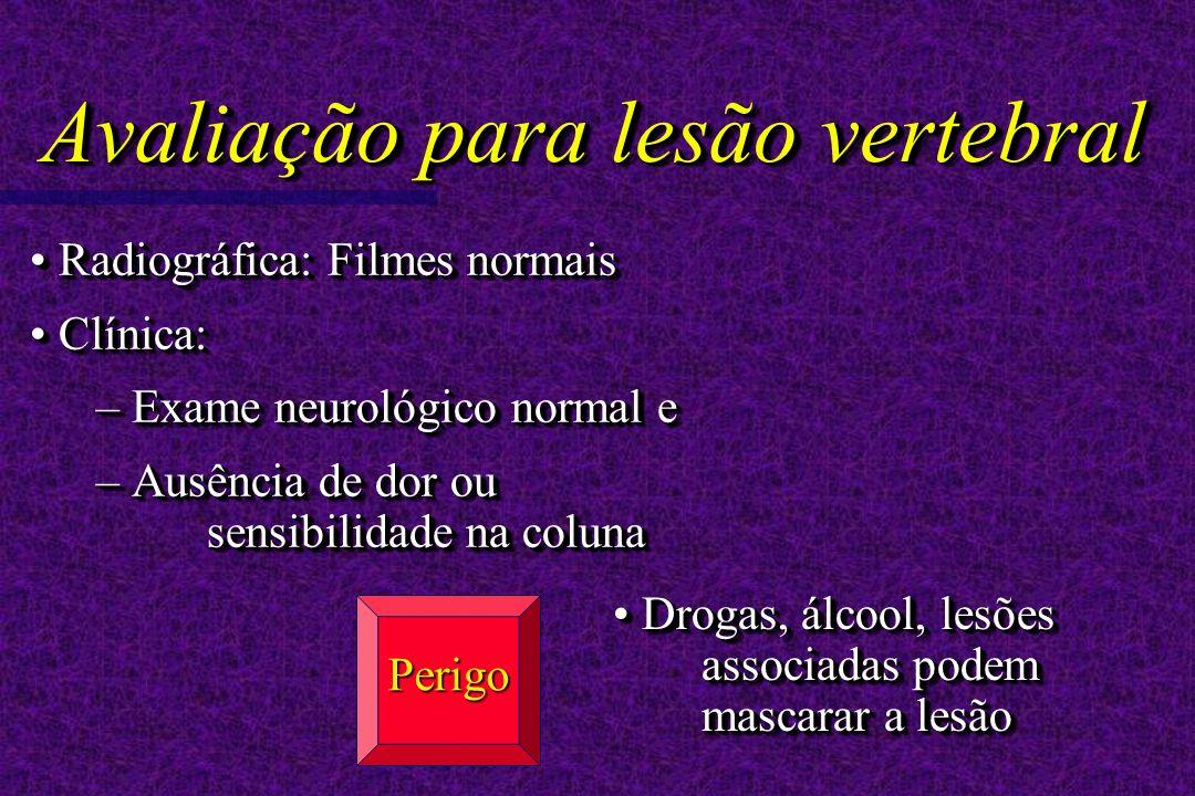 Radiográfica: Filmes normais Radiográfica: Filmes normais Clínica: Clínica: – Exame neurológico normal e – Ausência de dor ou sensibilidade na coluna Radiográfica: Filmes normais Radiográfica: Filmes normais Clínica: Clínica: – Exame neurológico normal e – Ausência de dor ou sensibilidade na coluna Drogas, álcool, lesões associadas podem mascarar a lesão Perigo Avaliação para lesão vertebral