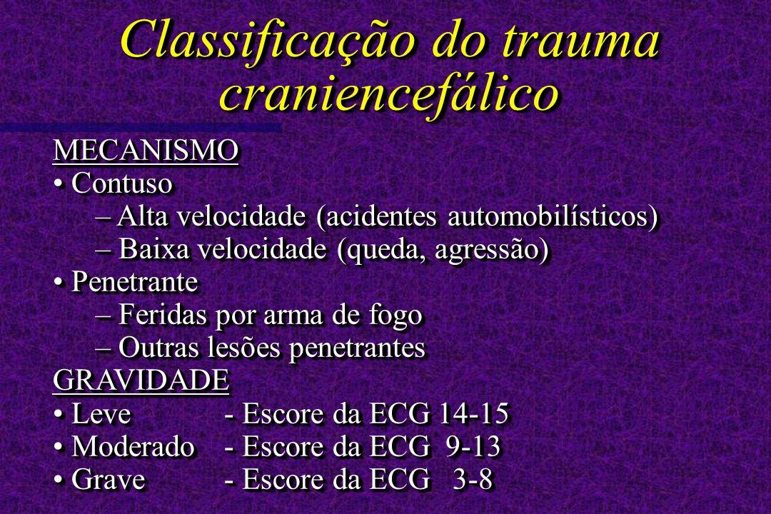 MECANISMO Contuso Contuso – Alta velocidade (acidentes automobilísticos) – Baixa velocidade (queda, agressão) Penetrante Penetrante – Feridas por arma de fogo – Outras lesões penetrantes GRAVIDADE Leve - Escore da ECG 14-15 Leve - Escore da ECG 14-15 Moderado- Escore da ECG 9-13 Moderado- Escore da ECG 9-13 Grave- Escore da ECG 3-8 Grave- Escore da ECG 3-8MECANISMO Contuso Contuso – Alta velocidade (acidentes automobilísticos) – Baixa velocidade (queda, agressão) Penetrante Penetrante – Feridas por arma de fogo – Outras lesões penetrantes GRAVIDADE Leve - Escore da ECG 14-15 Leve - Escore da ECG 14-15 Moderado- Escore da ECG 9-13 Moderado- Escore da ECG 9-13 Grave- Escore da ECG 3-8 Grave- Escore da ECG 3-8 Classificação do trauma craniencefálico