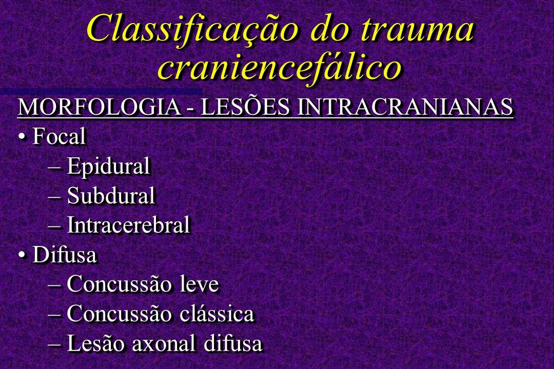 MORFOLOGIA - LESÕES INTRACRANIANAS Focal Focal – Epidural – Subdural – Intracerebral Difusa Difusa – Concussão leve – Concussão clássica – Lesão axonal difusa MORFOLOGIA - LESÕES INTRACRANIANAS Focal Focal – Epidural – Subdural – Intracerebral Difusa Difusa – Concussão leve – Concussão clássica – Lesão axonal difusa Classificação do trauma craniencefálico