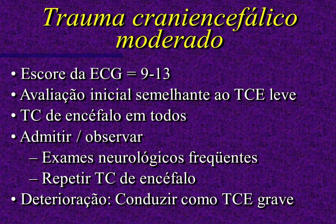 Escore da ECG = 9-13 Escore da ECG = 9-13 Avaliação inicial semelhante ao TCE leve Avaliação inicial semelhante ao TCE leve TC de encéfalo em todos TC de encéfalo em todos Admitir / observar Admitir / observar – Exames neurológicos freqüentes – Repetir TC de encéfalo Deterioração: Conduzir como TCE grave Deterioração: Conduzir como TCE grave Escore da ECG = 9-13 Escore da ECG = 9-13 Avaliação inicial semelhante ao TCE leve Avaliação inicial semelhante ao TCE leve TC de encéfalo em todos TC de encéfalo em todos Admitir / observar Admitir / observar – Exames neurológicos freqüentes – Repetir TC de encéfalo Deterioração: Conduzir como TCE grave Deterioração: Conduzir como TCE grave Trauma craniencefálico moderado