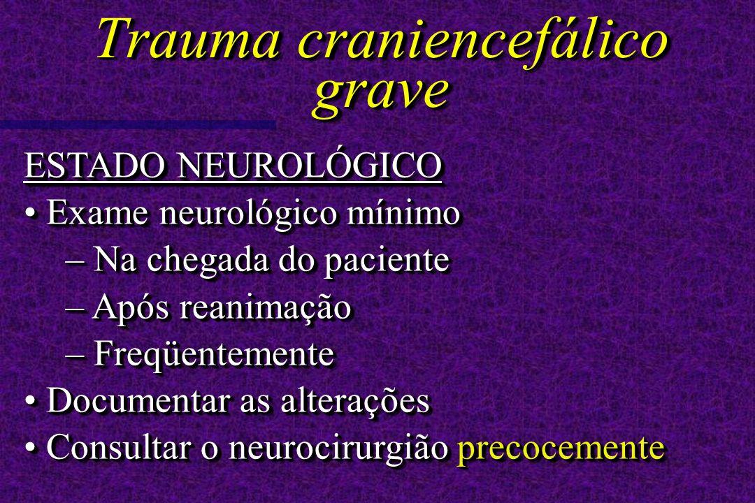 ESTADO NEUROLÓGICO Exame neurológico mínimo Exame neurológico mínimo – Na chegada do paciente – Após reanimação – Freqüentemente Documentar as alterações Documentar as alterações Consultar o neurocirurgião precocemente Consultar o neurocirurgião precocemente ESTADO NEUROLÓGICO Exame neurológico mínimo Exame neurológico mínimo – Na chegada do paciente – Após reanimação – Freqüentemente Documentar as alterações Documentar as alterações Consultar o neurocirurgião precocemente Consultar o neurocirurgião precocemente Trauma craniencefálico grave
