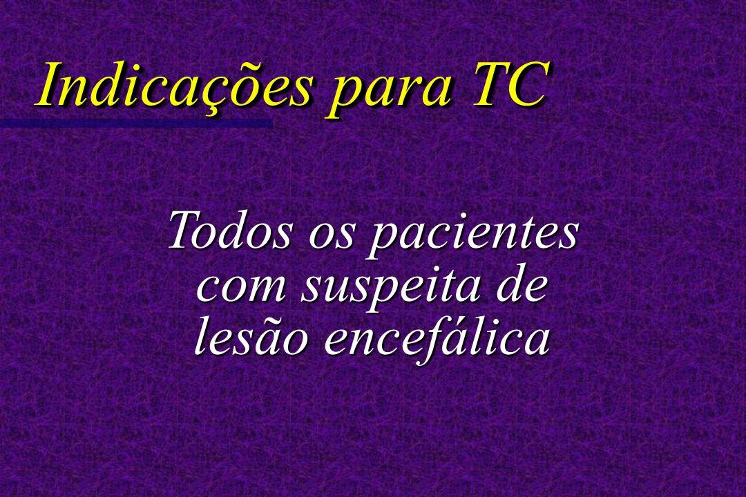 Indicações para TC Todos os pacientes com suspeita de lesão encefálica