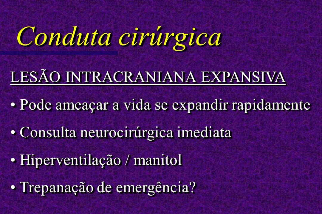 LESÃO INTRACRANIANA EXPANSIVA Pode ameaçar a vida se expandir rapidamente Pode ameaçar a vida se expandir rapidamente Consulta neurocirúrgica imediata Consulta neurocirúrgica imediata Hiperventilação / manitol Hiperventilação / manitol Trepanação de emergência.