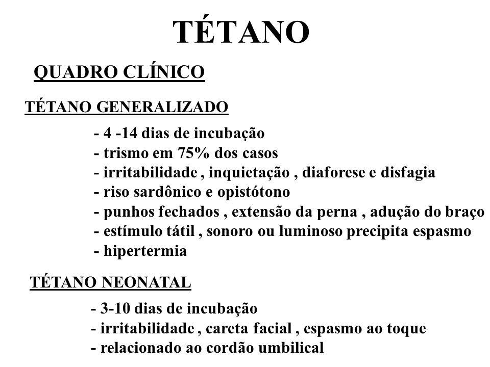 TÉTANO QUADRO CLÍNICO TÉTANO GENERALIZADO - 4 -14 dias de incubação - trismo em 75% dos casos - irritabilidade, inquietação, diaforese e disfagia - riso sardônico e opistótono - punhos fechados, extensão da perna, adução do braço - estímulo tátil, sonoro ou luminoso precipita espasmo - hipertermia TÉTANO NEONATAL - 3-10 dias de incubação - irritabilidade, careta facial, espasmo ao toque - relacionado ao cordão umbilical