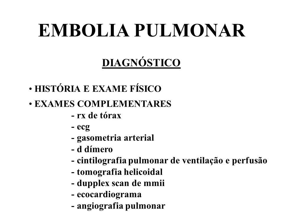 EMBOLIA PULMONAR DIAGNÓSTICO SUSPEITA DE TEP D DÍMERO< 500 > 500 NÃO TRATAR CINTILOGRAFIA PULMONAR TC HELICOIDAL BAIXA PROBABILIDADE ALTA PROBABILIDADE TRATAR PROBABILIDADE INTERMEDIÁRIA ANGIOGRAFIA PULMONAR + - DUPPLEX SCAN DE MMII + TRATAR - + -
