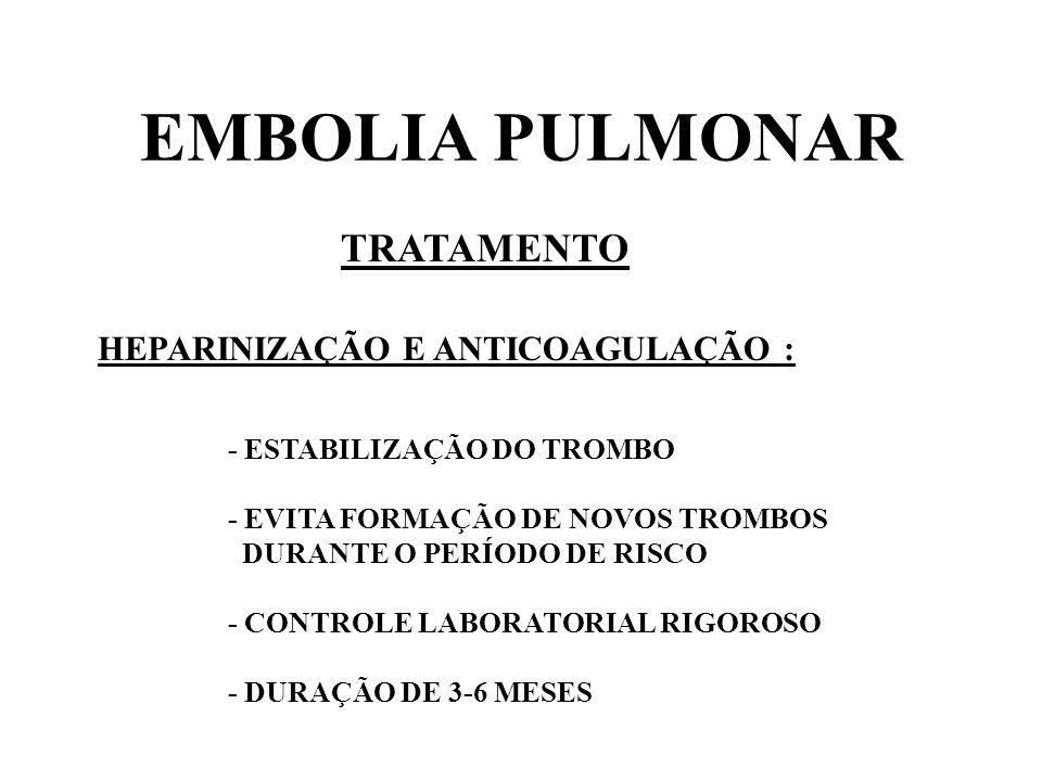 EMBOLIA PULMONAR TRATAMENTO HEPARINIZAÇÃO E ANTICOAGULAÇÃO : - ESTABILIZAÇÃO DO TROMBO - EVITA FORMAÇÃO DE NOVOS TROMBOS DURANTE O PERÍODO DE RISCO -