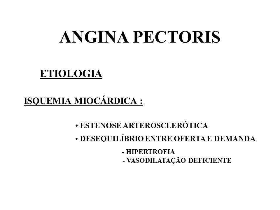 ANGINA PECTORIS ETIOLOGIA ISQUEMIA MIOCÁRDICA : ESTENOSE ARTEROSCLERÓTICA DESEQUILÍBRIO ENTRE OFERTA E DEMANDA - HIPERTROFIA - VASODILATAÇÃO DEFICIENT