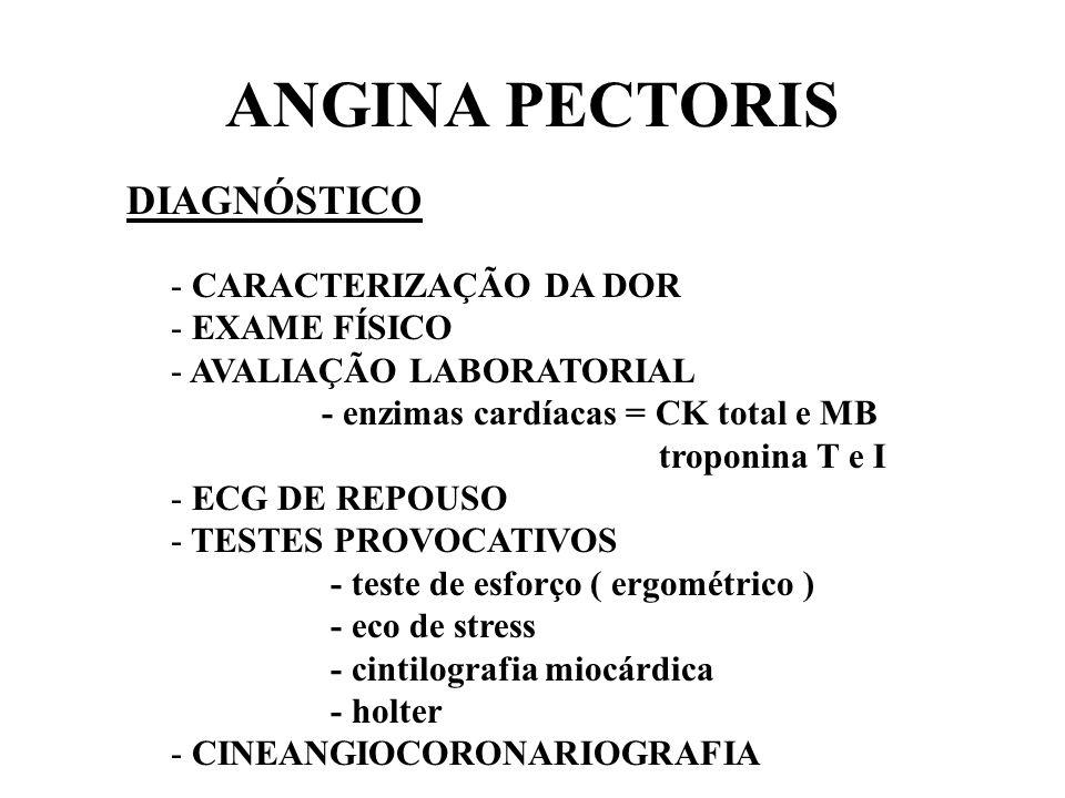 ANGINA PECTORIS DIAGNÓSTICO - CARACTERIZAÇÃO DA DOR - EXAME FÍSICO - AVALIAÇÃO LABORATORIAL - enzimas cardíacas = CK total e MB troponina T e I - ECG