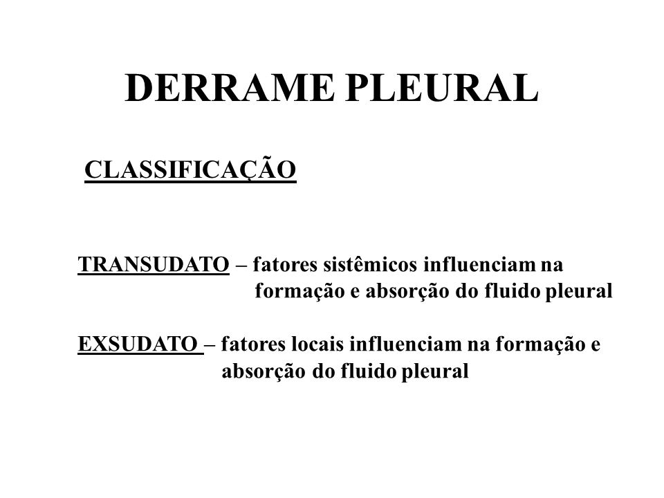 DERRAME PLEURAL CLASSIFICAÇÃO EXSUDATO : - proteína pleural / proteína sérica > 0,5 - LDH pleural / LDH sérica > 0,6 ou LDH PLEURAL > 2/3 do limite superior do plasma TRANSUDATO : - proteína pleural / proteína sérica < 0,5 - LDH pleural / LDH sérica < 0,6 ou LDH PLEURAL < 2/3 do limite superior do plasma