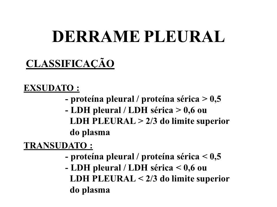 DERRAME PLEURAL CLASSIFICAÇÃO EXSUDATO : - proteína pleural / proteína sérica > 0,5 - LDH pleural / LDH sérica > 0,6 ou LDH PLEURAL > 2/3 do limite su