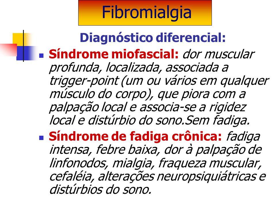 Diagnóstico diferencial: Síndrome miofascial: dor muscular profunda, localizada, associada a trigger-point (um ou vários em qualquer músculo do corpo)