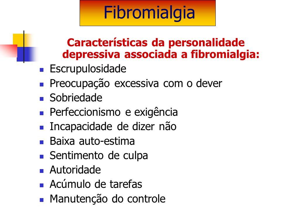 Características da personalidade depressiva associada a fibromialgia: Escrupulosidade Preocupação excessiva com o dever Sobriedade Perfeccionismo e ex