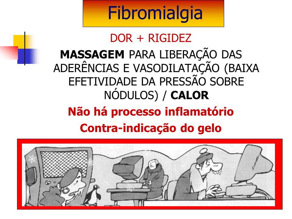 DOR + RIGIDEZ MASSAGEM PARA LIBERAÇÃO DAS ADERÊNCIAS E VASODILATAÇÃO (BAIXA EFETIVIDADE DA PRESSÃO SOBRE NÓDULOS) / CALOR Não há processo inflamatório