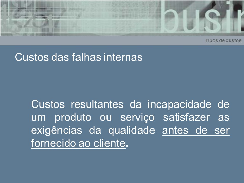 Custos das falhas internas Custos resultantes da incapacidade de um produto ou serviço satisfazer as exigências da qualidade antes de ser fornecido ao