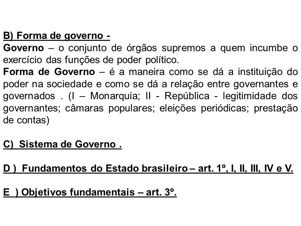 B) Forma de governo - Governo – o conjunto de órgãos supremos a quem incumbe o exercício das funções de poder político. Forma de Governo – é a maneira