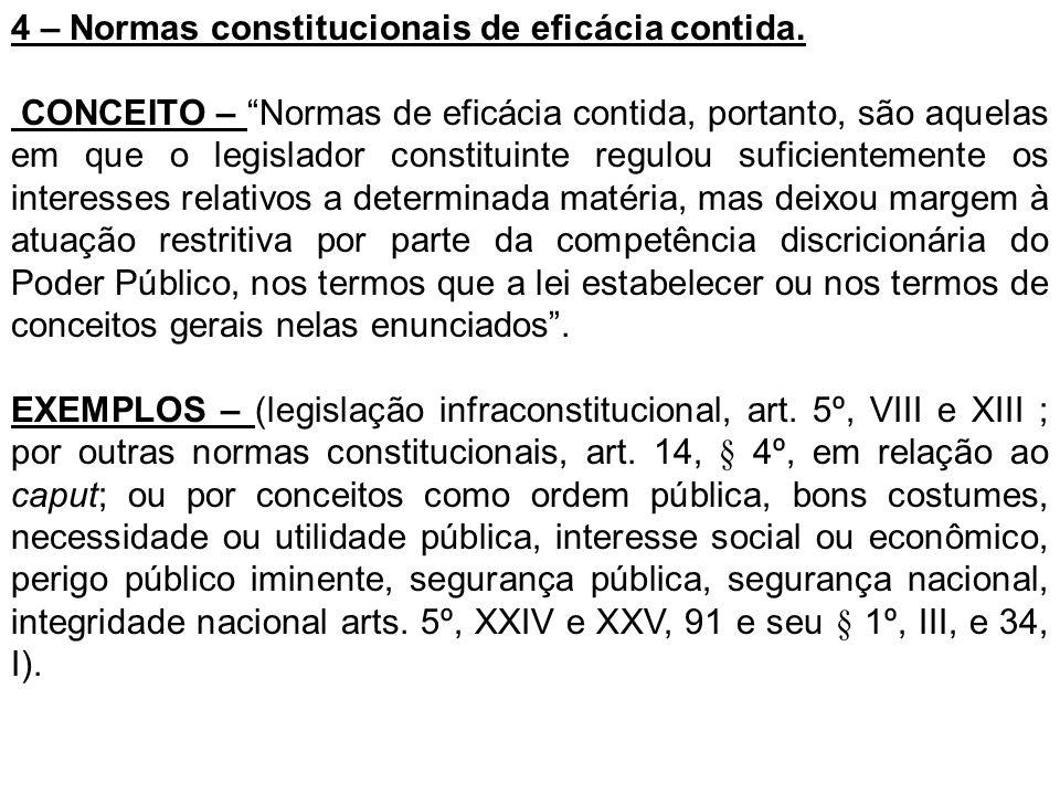 4 – Normas constitucionais de eficácia contida. CONCEITO – Normas de eficácia contida, portanto, são aquelas em que o legislador constituinte regulou
