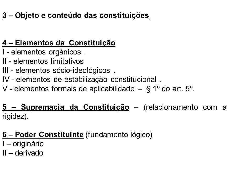 3 – Objeto e conteúdo das constituições 4 – Elementos da Constituição I - elementos orgânicos. II - elementos limitativos III - elementos sócio-ideoló