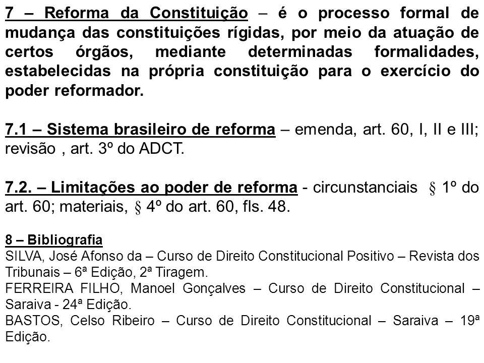 7 – Reforma da Constituição – é o processo formal de mudança das constituições rígidas, por meio da atuação de certos órgãos, mediante determinadas fo