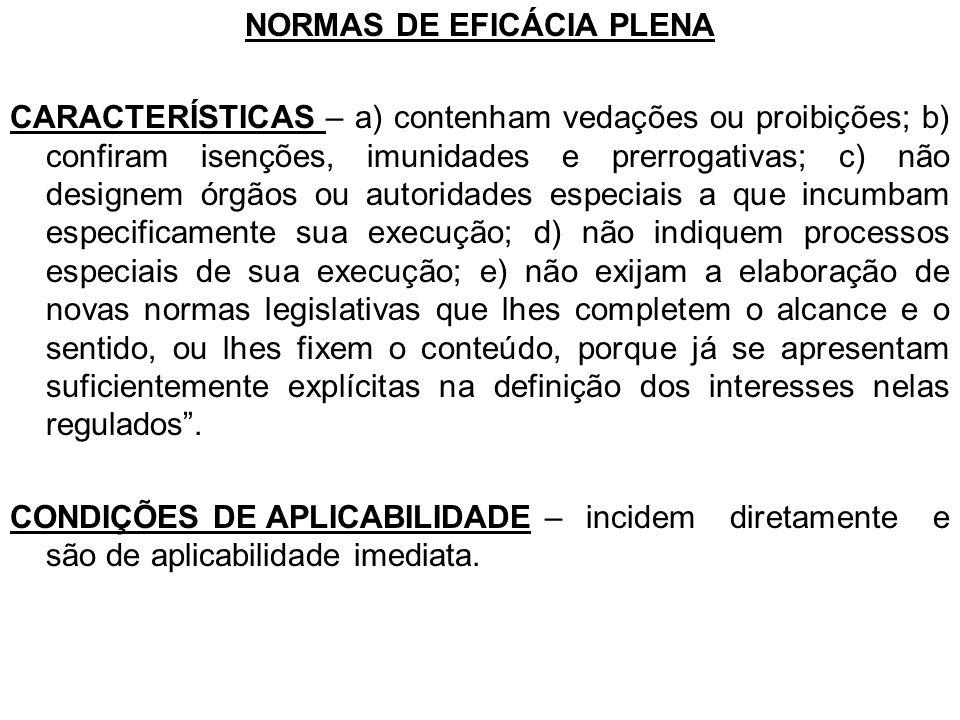 NORMAS DE EFICÁCIA PLENA CARACTERÍSTICAS – a) contenham vedações ou proibições; b) confiram isenções, imunidades e prerrogativas; c) não designem órgã