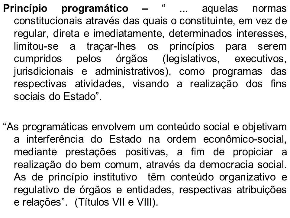 Princípio programático –... aquelas normas constitucionais através das quais o constituinte, em vez de regular, direta e imediatamente, determinados i