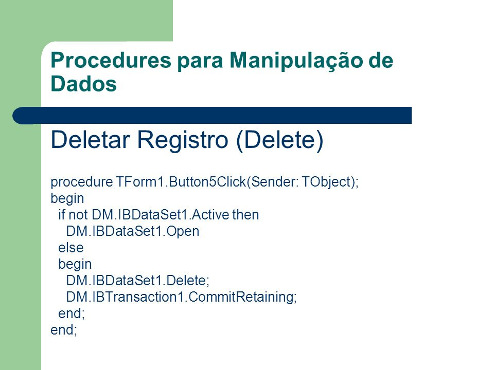 Procedures para Manipulação de Dados Deletar Registro (Delete) procedure TForm1.Button5Click(Sender: TObject); begin if not DM.IBDataSet1.Active then