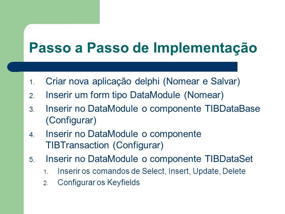 Passo a Passo de Implementação 1. Criar nova aplicação delphi (Nomear e Salvar) 2. Inserir um form tipo DataModule (Nomear) 3. Inserir no DataModule o