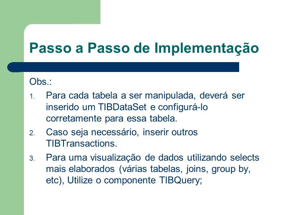 Passo a Passo de Implementação Obs.: 1. Para cada tabela a ser manipulada, deverá ser inserido um TIBDataSet e configurá-lo corretamente para essa tab
