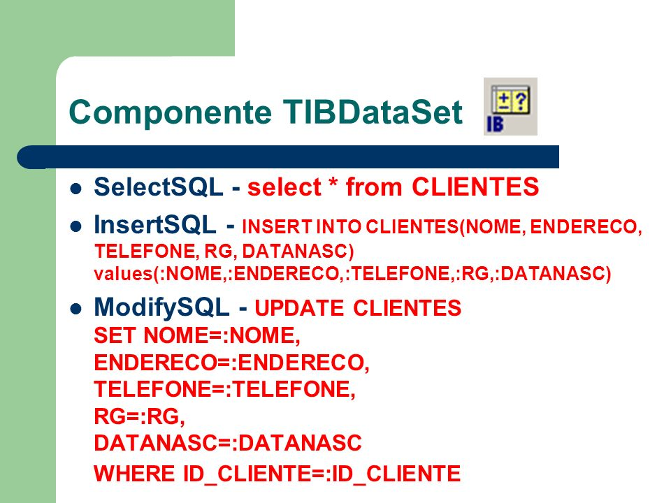 Componente TIBDataSet SelectSQL - select * from CLIENTES InsertSQL - INSERT INTO CLIENTES(NOME, ENDERECO, TELEFONE, RG, DATANASC) values(:NOME,:ENDERE