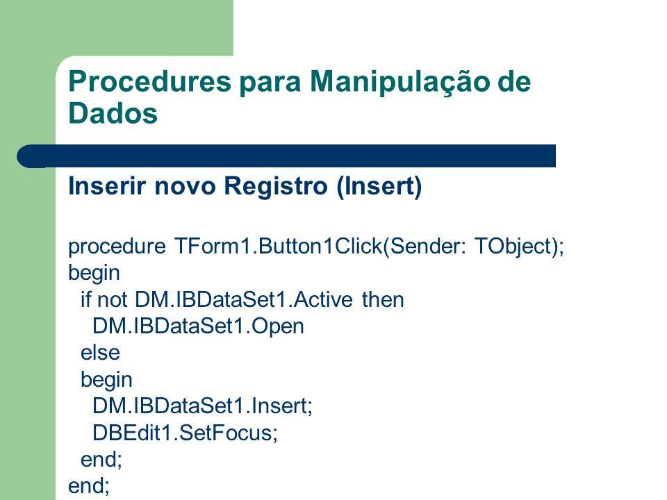 Procedures para Manipulação de Dados Salvar Registro (Post) procedure TForm1.Button2Click(Sender: TObject); begin if DM.IBDataSet1.state in [dsInsert, dsEdit] then begin DM.IBDataSet1.Post; DM.IBTransaction1.CommitRetaining; end;