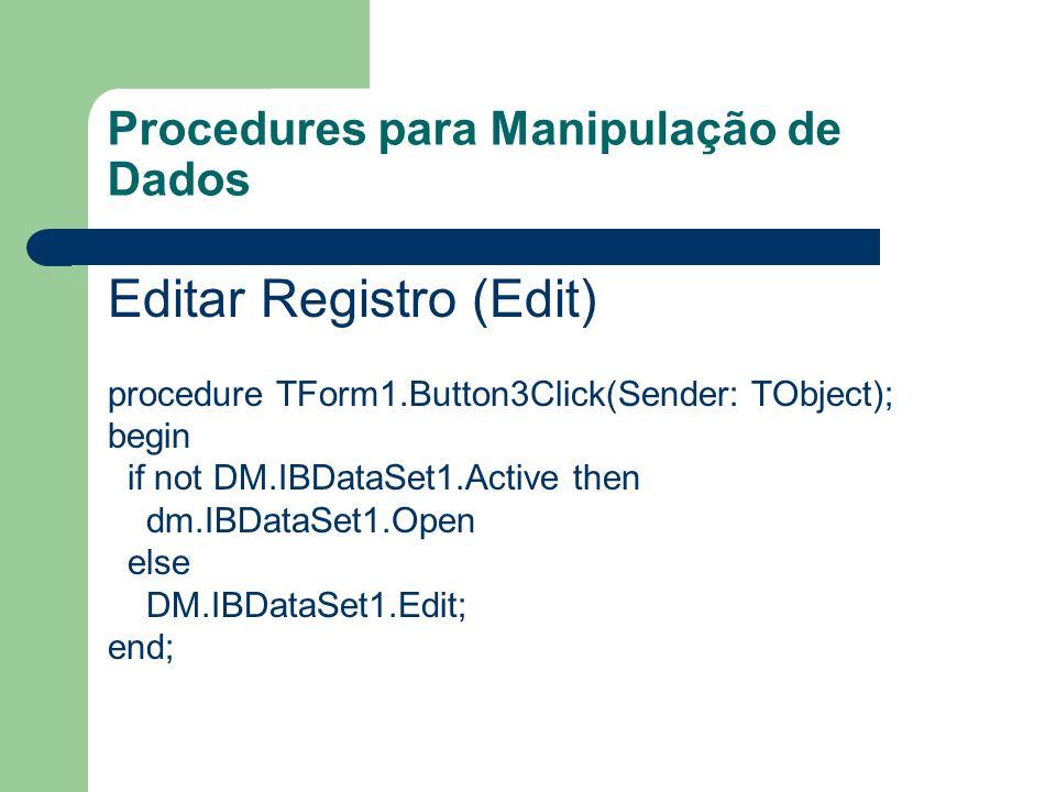 Procedures para Manipulação de Dados Deletar Registro (Delete) procedure TForm1.Button5Click(Sender: TObject); begin if not DM.IBDataSet1.Active then DM.IBDataSet1.Open else begin DM.IBDataSet1.Delete; DM.IBTransaction1.CommitRetaining; end;