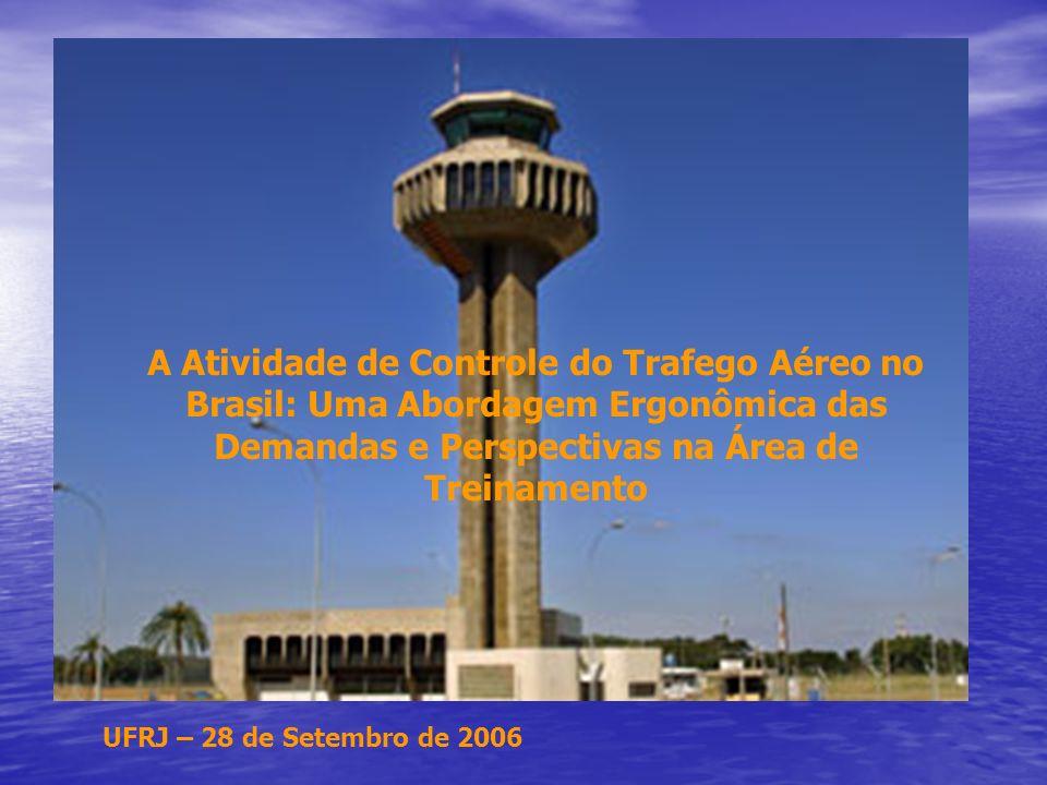 UFRJ – 28 de Setembro de 2006 A Atividade de Controle do Trafego Aéreo no Brasil: Uma Abordagem Ergonômica das Demandas e Perspectivas na Área de Treinamento