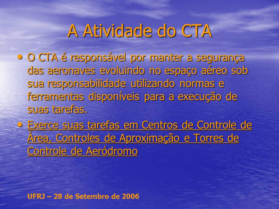 UFRJ – 28 de Setembro de 2006 A Atividade do CTA O CTA é responsável por manter a segurança das aeronaves evoluindo no espaço aéreo sob sua responsabilidade utilizando normas e ferramentas disponíveis para a execução de suas tarefas.