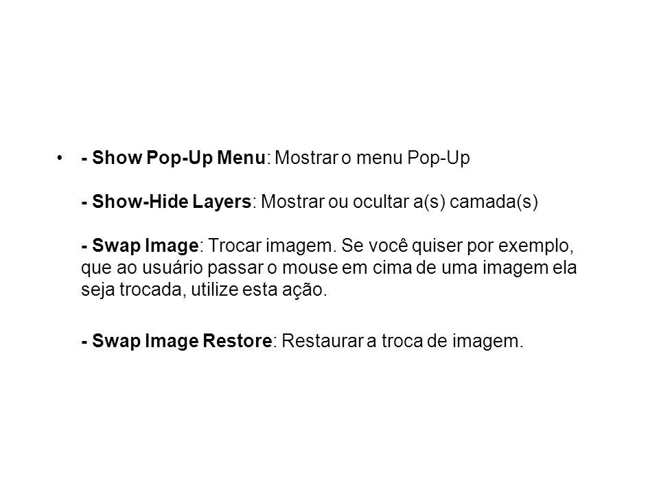 - Show Pop-Up Menu: Mostrar o menu Pop-Up - Show-Hide Layers: Mostrar ou ocultar a(s) camada(s) - Swap Image: Trocar imagem. Se você quiser por exempl