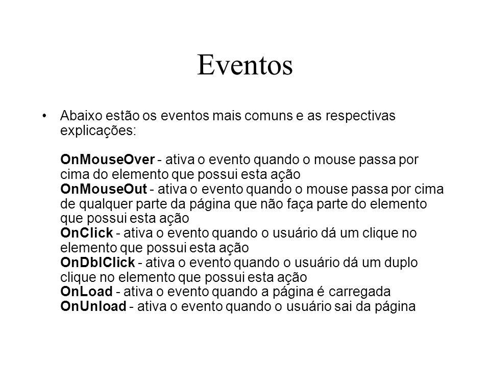 Eventos Abaixo estão os eventos mais comuns e as respectivas explicações: OnMouseOver - ativa o evento quando o mouse passa por cima do elemento que p