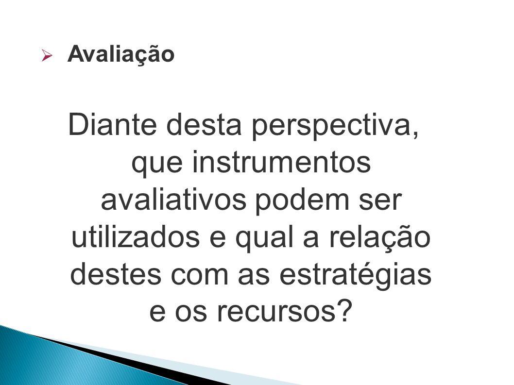 Avaliação Diante desta perspectiva, que instrumentos avaliativos podem ser utilizados e qual a relação destes com as estratégias e os recursos?